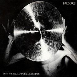 BAUHAUS - PRESS EJECT AND GIVE ME THE TAPE
