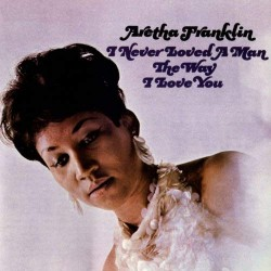 ARETHA FRANKLIN- NEVER LOVED A MAN THE WAY I LOVE YOU