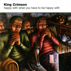 KING CRIMSON - HAPPY WITH WHAT YOU HAVE TO BE HAPPY WITH